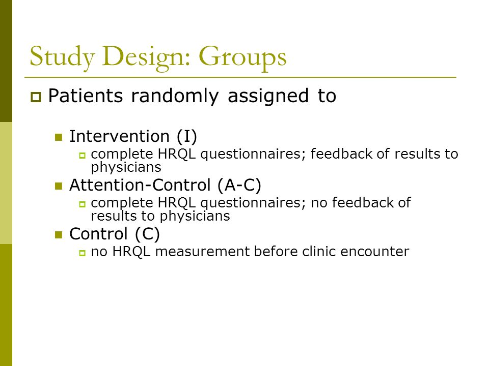 Study Design: Groups Patients randomly assigned to Intervention (I) complete HRQL questionnaires; feedback of results to physicians Attention-Control