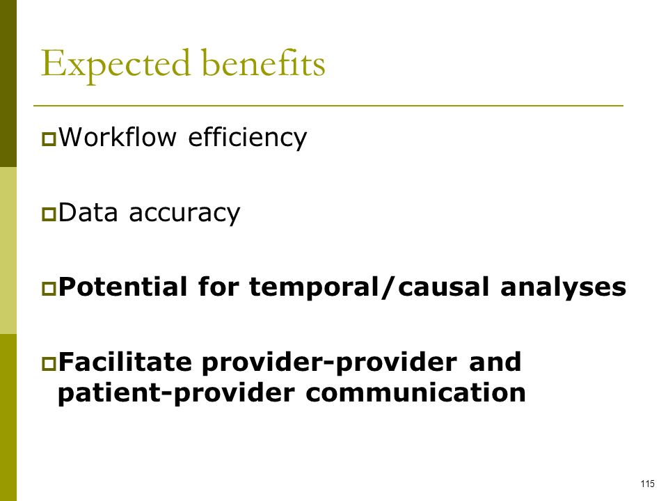 Expected benefits Workflow efficiency Data accuracy Potential for temporal/causal analyses Facilitate provider-provider and patient-provider communica