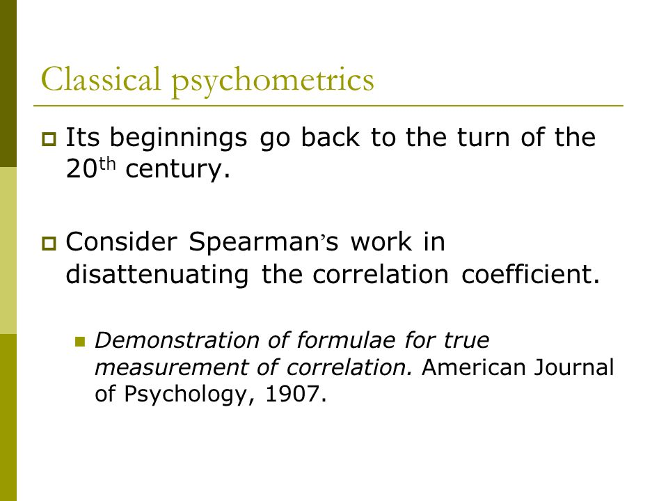 Classical psychometrics Its beginnings go back to the turn of the 20 th century. Consider Spearman s work in disattenuating the correlation coefficien