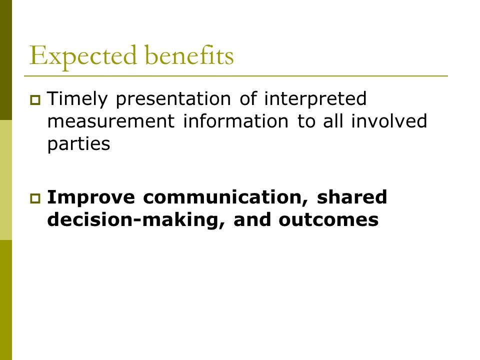 Expected benefits Timely presentation of interpreted measurement information to all involved parties Improve communication, shared decision-making, an