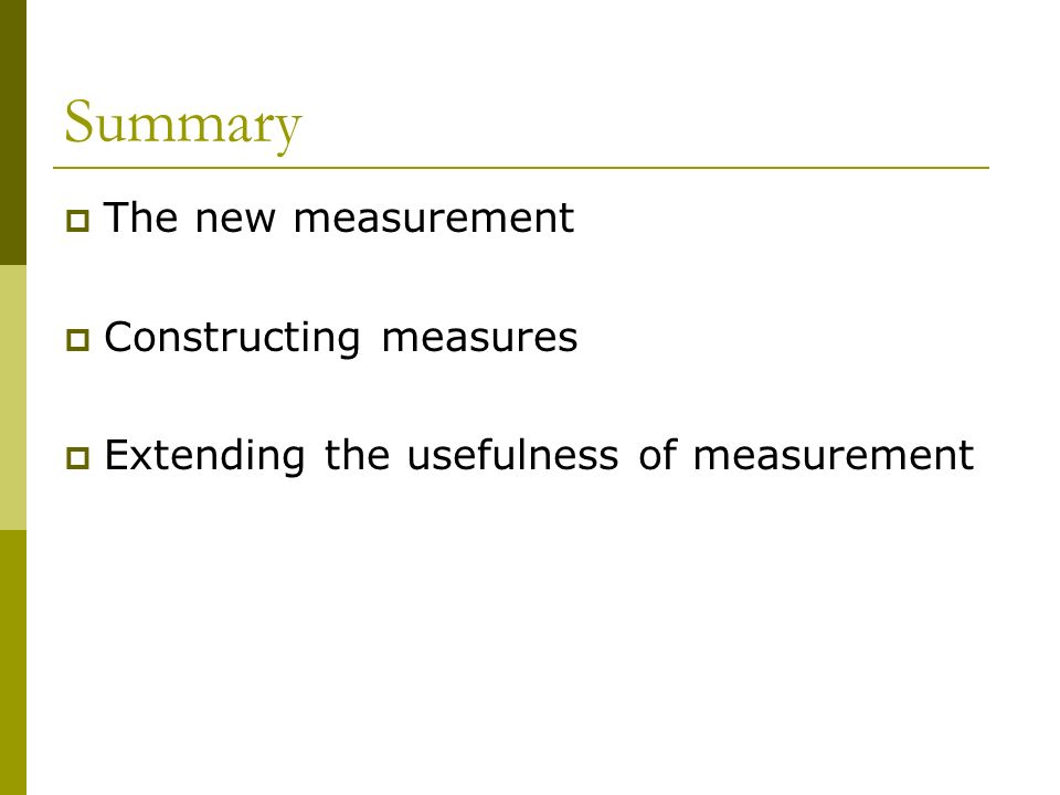 Summary The new measurement Constructing measures Extending the usefulness of measurement