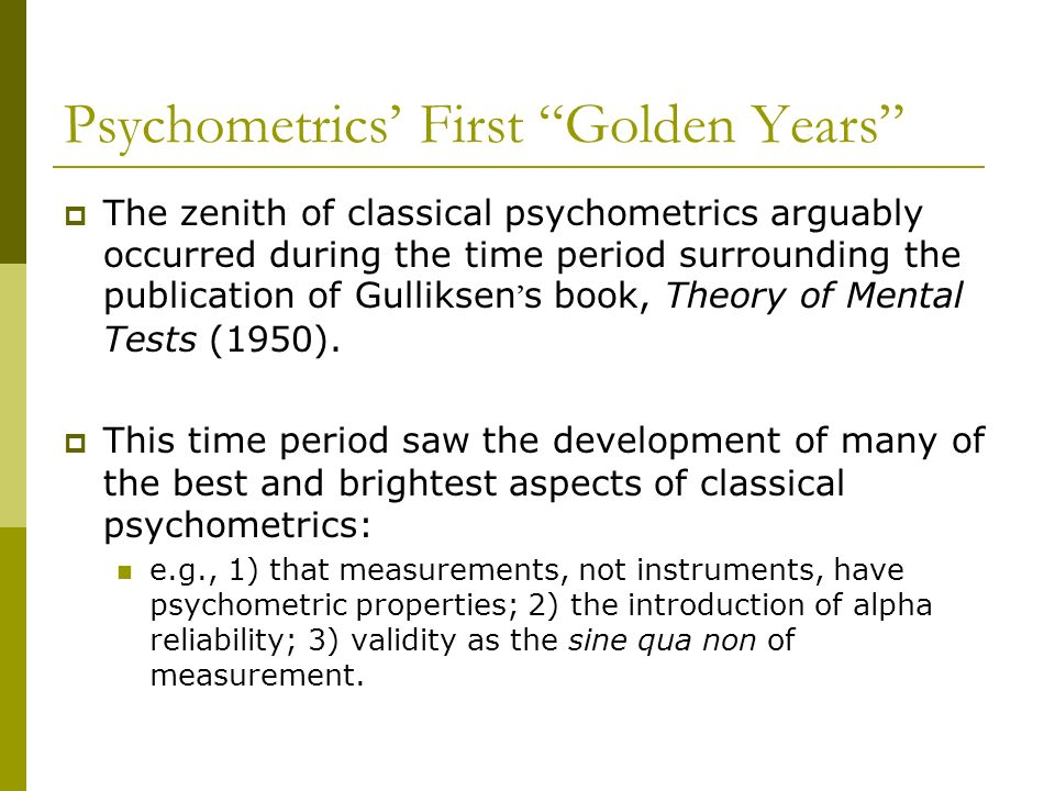 Psychometrics First Golden Years The zenith of classical psychometrics arguably occurred during the time period surrounding the publication of Gulliks