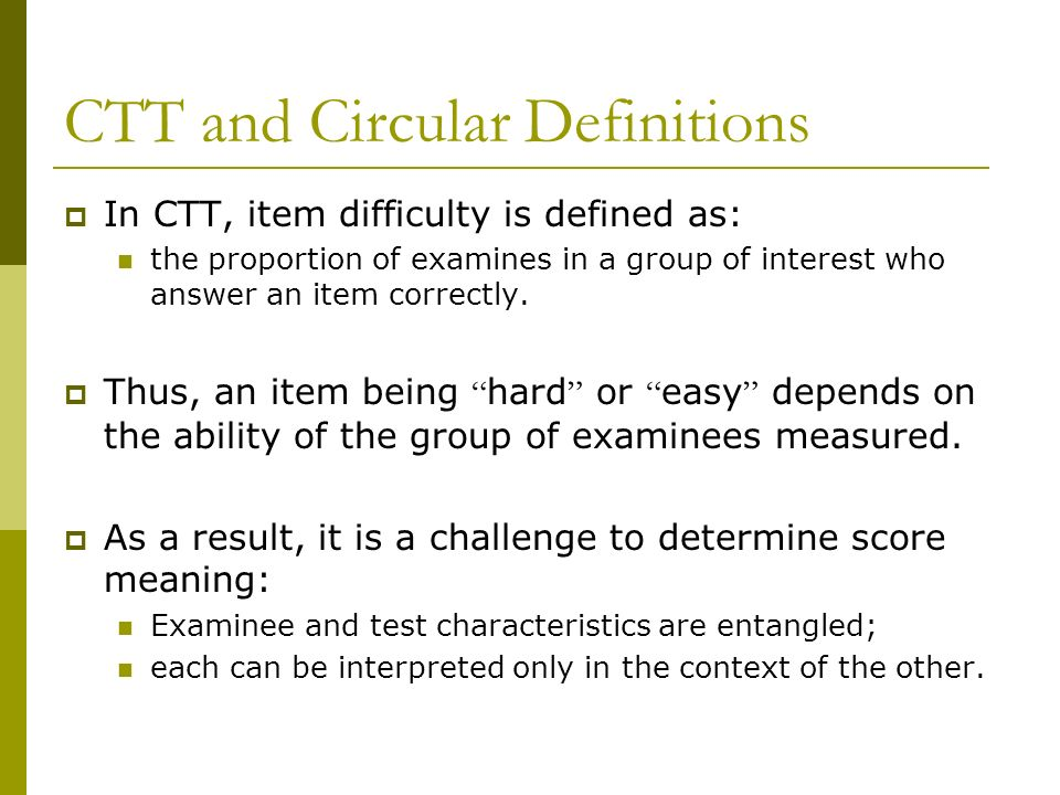 CTT and Circular Definitions In CTT, item difficulty is defined as: the proportion of examines in a group of interest who answer an item correctly. Th