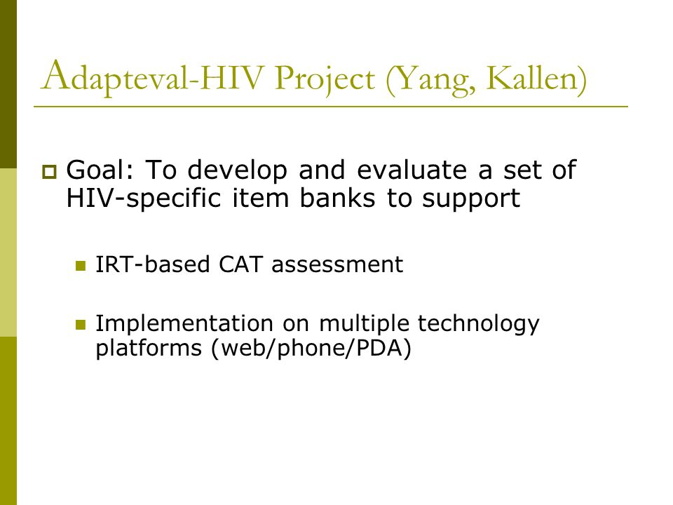 A dapteval-HIV Project (Yang, Kallen) Goal: To develop and evaluate a set of HIV-specific item banks to support IRT-based CAT assessment Implementatio