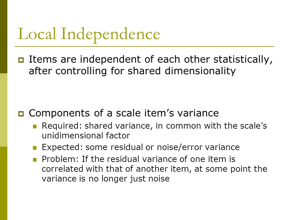 Local Independence Items are independent of each other statistically, after controlling for shared dimensionality Components of a scale items variance