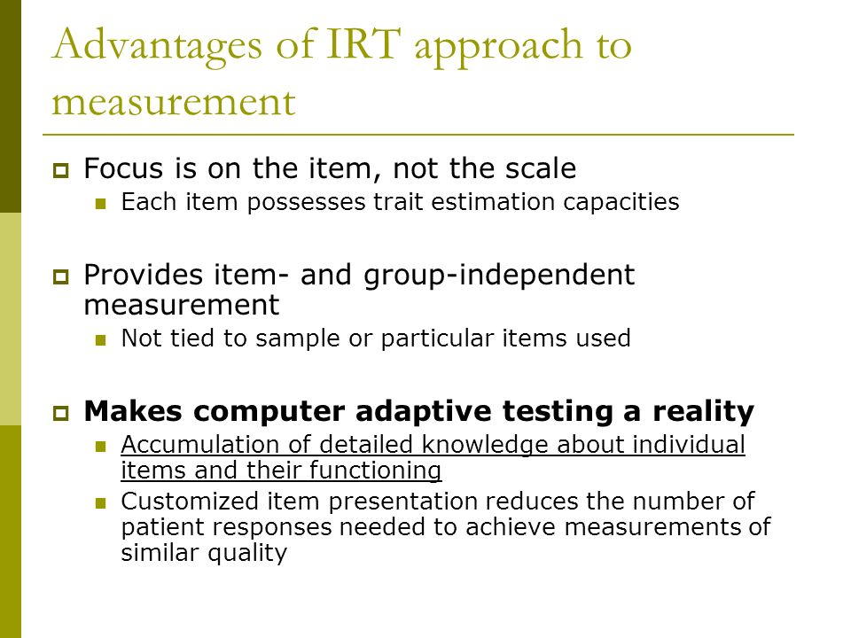 Advantages of IRT approach to measurement Focus is on the item, not the scale Each item possesses trait estimation capacities Provides item- and group