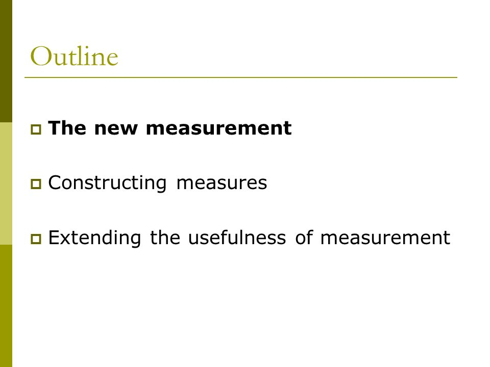 Outline The new measurement Constructing measures Extending the usefulness of measurement