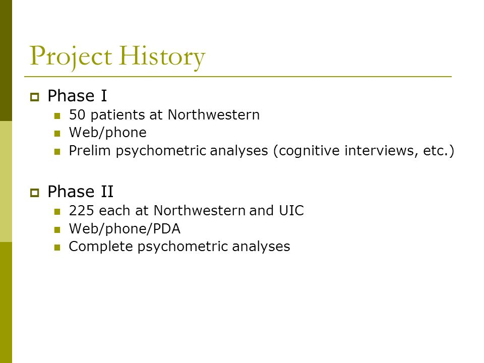 Project History Phase I 50 patients at Northwestern Web/phone Prelim psychometric analyses (cognitive interviews, etc.) Phase II 225 each at Northwest