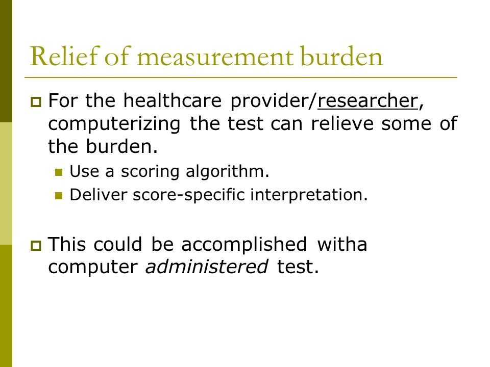 Relief of measurement burden For the healthcare provider/researcher, computerizing the test can relieve some of the burden. Use a scoring algorithm. D