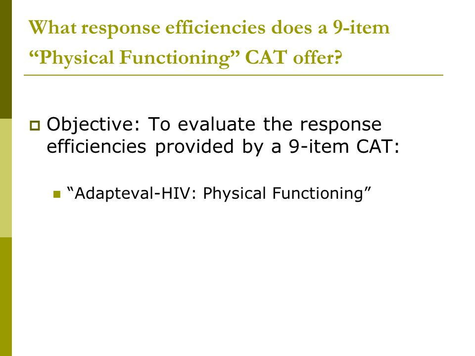 What response efficiencies does a 9-item Physical Functioning CAT offer? Objective: To evaluate the response efficiencies provided by a 9-item CAT: Ad