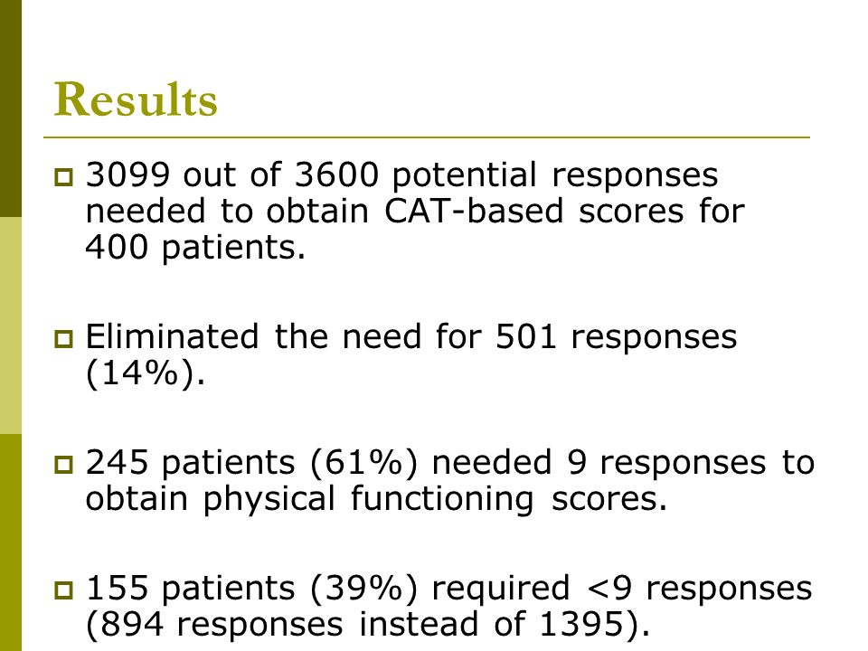 Results 3099 out of 3600 potential responses needed to obtain CAT-based scores for 400 patients. Eliminated the need for 501 responses (14%). 245 pati