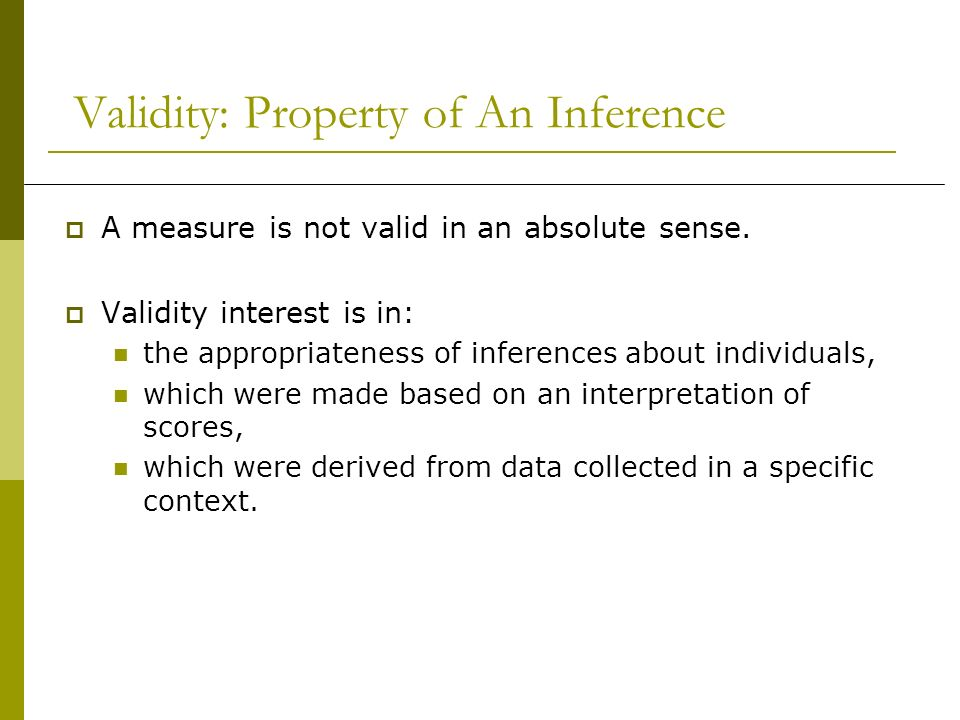 Validity: Property of An Inference A measure is not valid in an absolute sense. Validity interest is in: the appropriateness of inferences about indiv