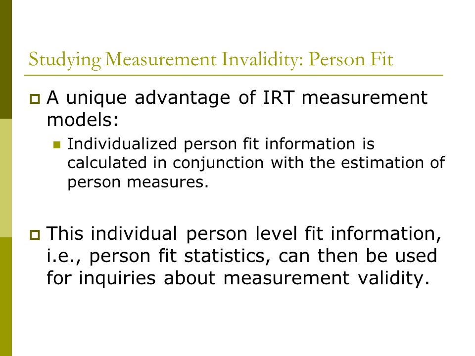 Studying Measurement Invalidity: Person Fit A unique advantage of IRT measurement models: Individualized person fit information is calculated in conju