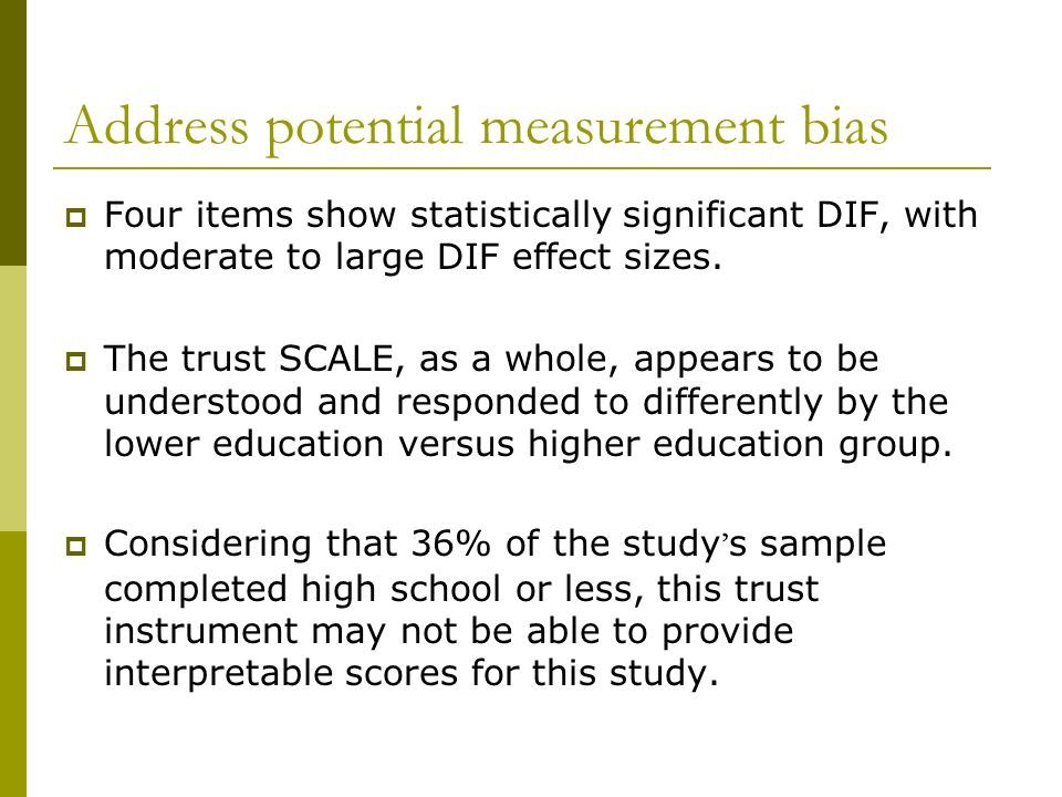 Address potential measurement bias Four items show statistically significant DIF, with moderate to large DIF effect sizes. The trust SCALE, as a whole