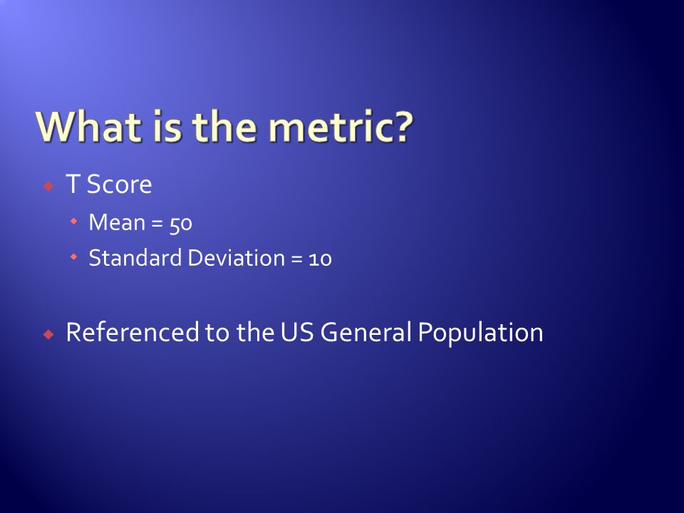 T Score Mean = 50 Standard Deviation = 10 Referenced to the US General Population