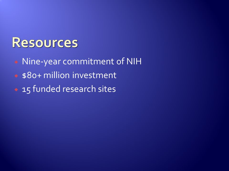 Nine-year commitment of NIH $80+ million investment 15 funded research sites