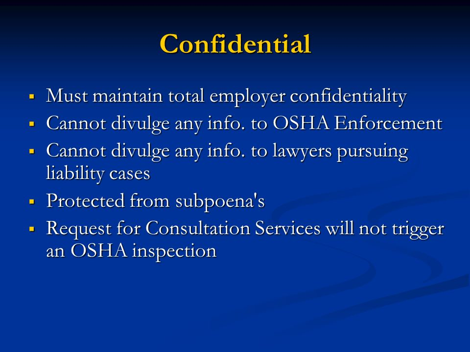 Confidential Must maintain total employer confidentiality Must maintain total employer confidentiality Cannot divulge any info. to OSHA Enforcement Ca