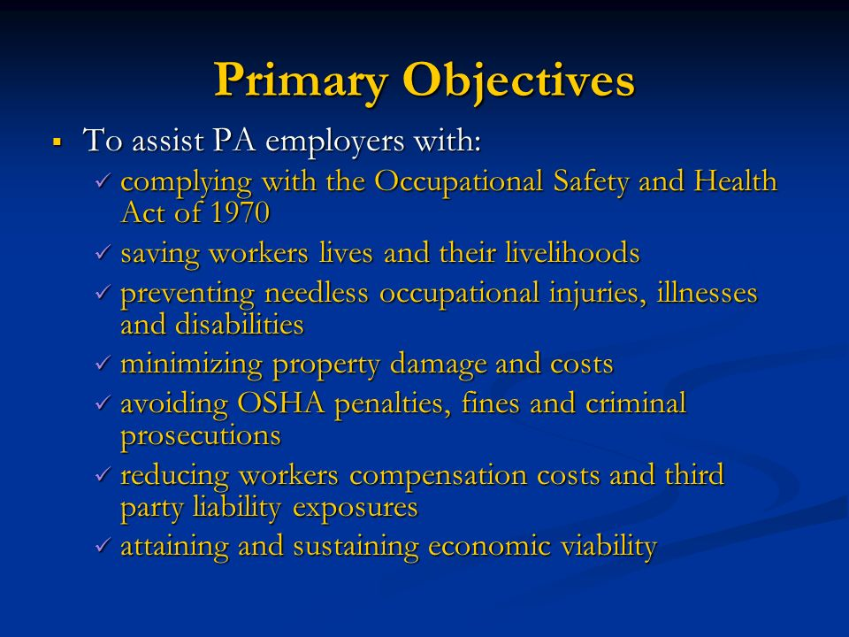 Primary Objectives To assist PA employers with: To assist PA employers with: complying with the Occupational Safety and Health Act of 1970 complying w