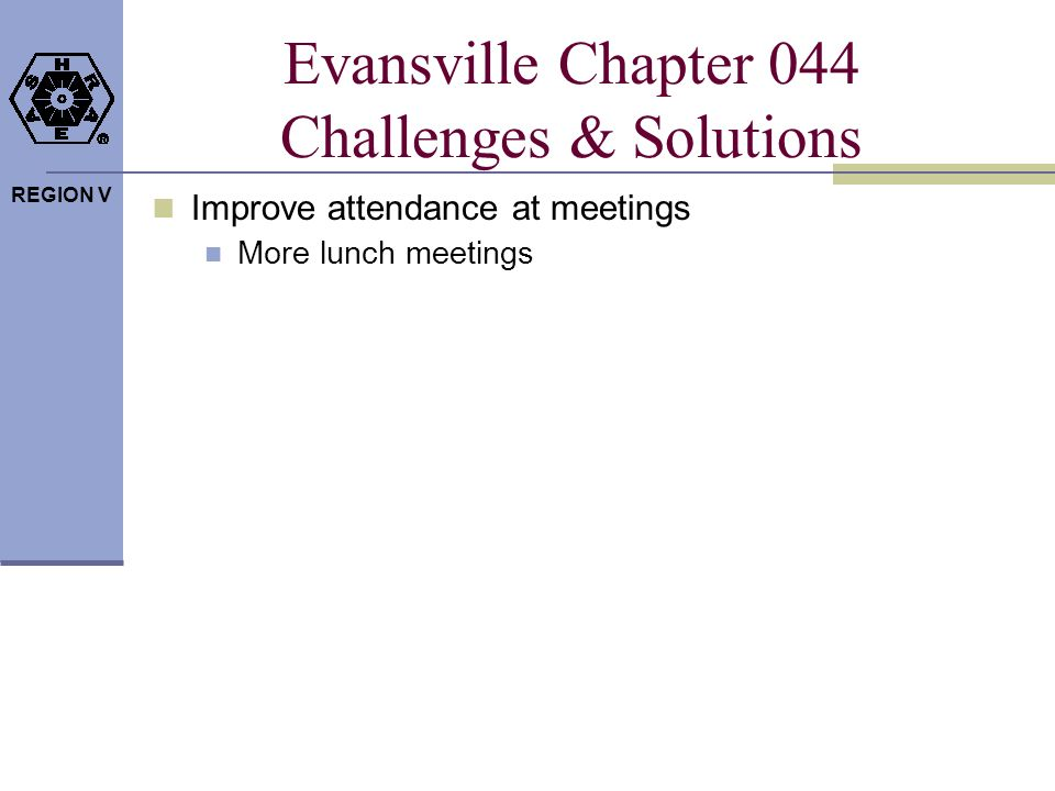 REGION V Evansville Chapter 044 Challenges & Solutions Improve attendance at meetings More lunch meetings