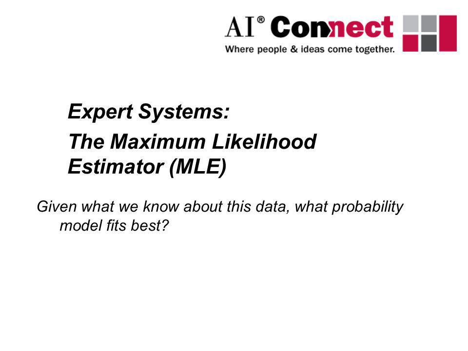 Expert Systems: The Maximum Likelihood Estimator (MLE) Given what we know about this data, what probability model fits best?
