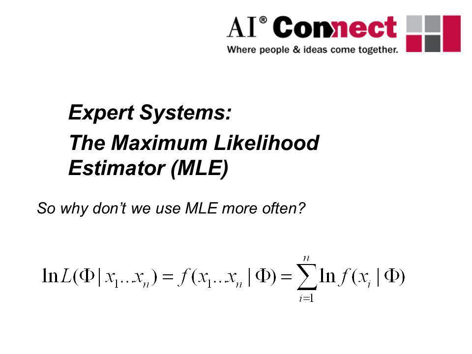 Expert Systems: The Maximum Likelihood Estimator (MLE) So why dont we use MLE more often?