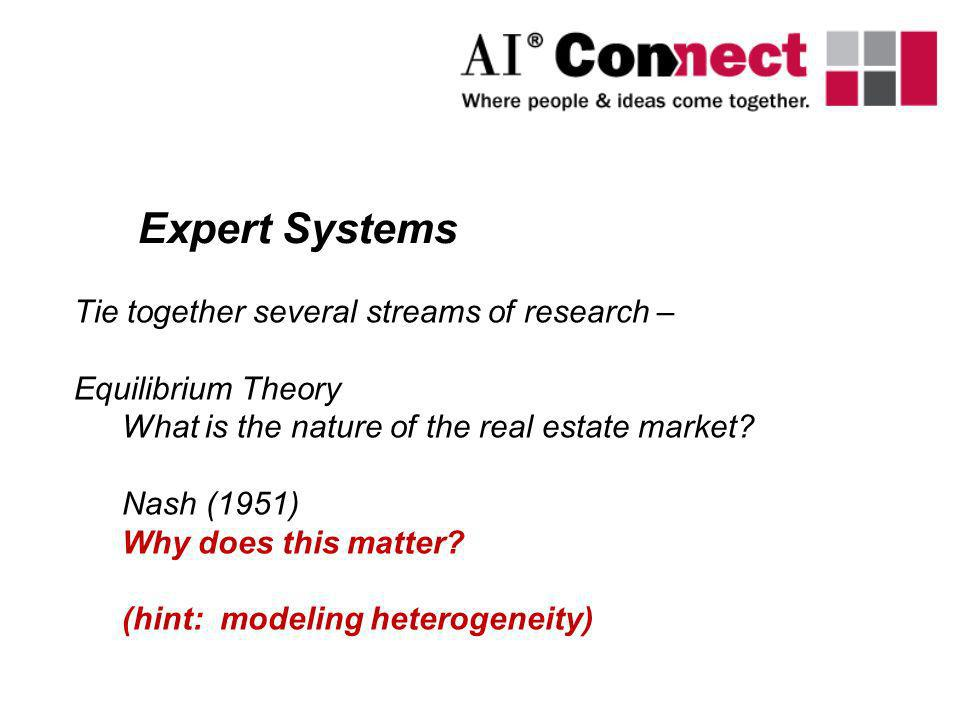 Expert Systems Tie together several streams of research – Equilibrium Theory What is the nature of the real estate market? Nash (1951) Why does this m
