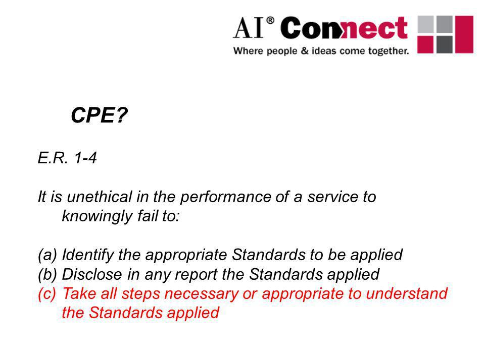 CPE? E.R. 1-4 It is unethical in the performance of a service to knowingly fail to: (a)Identify the appropriate Standards to be applied (b)Disclose in