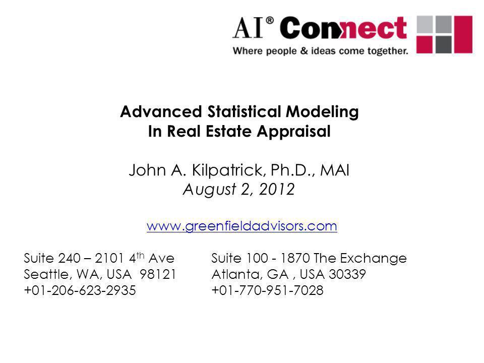 Advanced Statistical Modeling In Real Estate Appraisal John A. Kilpatrick, Ph.D., MAI August 2, 2012 www.greenfieldadvisors.com Suite 240 – 2101 4 th