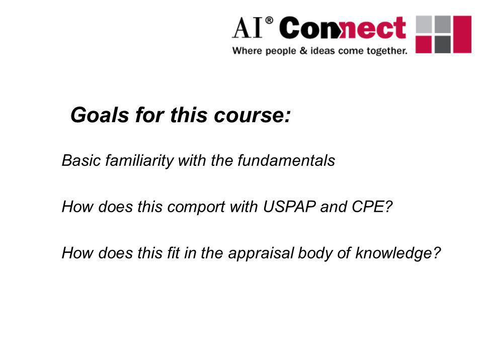 Basic familiarity with the fundamentals How does this comport with USPAP and CPE? How does this fit in the appraisal body of knowledge? Goals for this