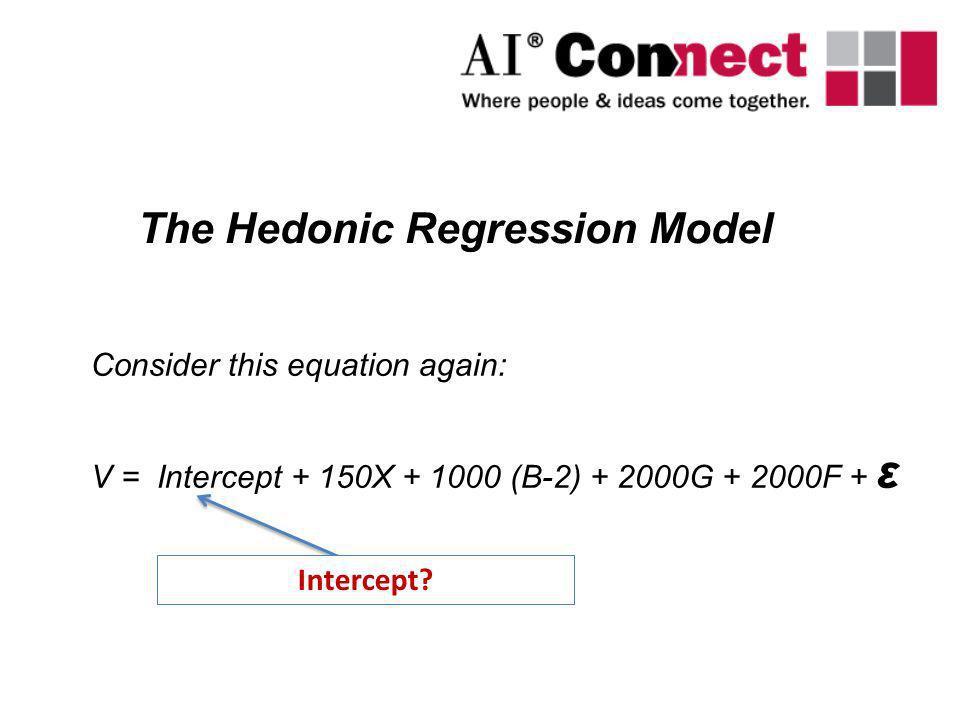 Consider this equation again: V = Intercept + 150X + 1000 (B-2) + 2000G + 2000F + ε The Hedonic Regression Model Intercept?