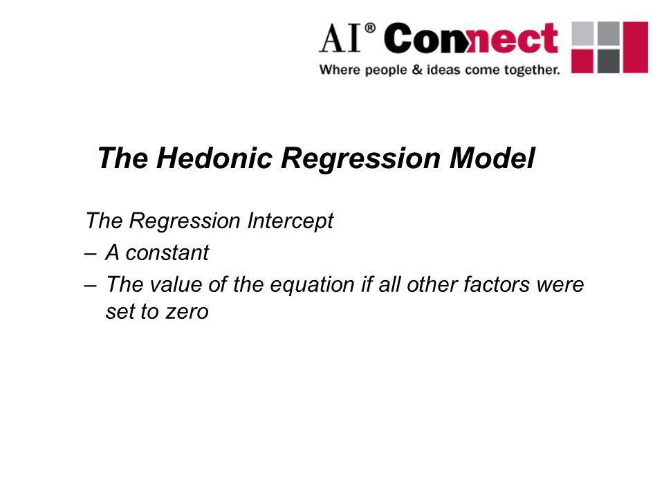 The Regression Intercept –A constant –The value of the equation if all other factors were set to zero The Hedonic Regression Model