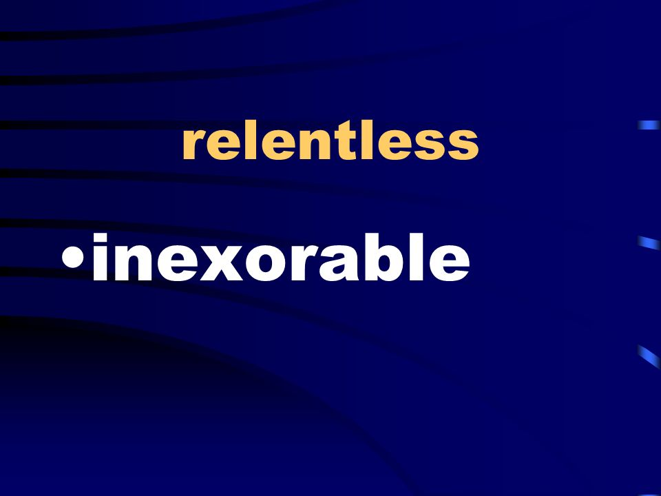 relentless inexorable
