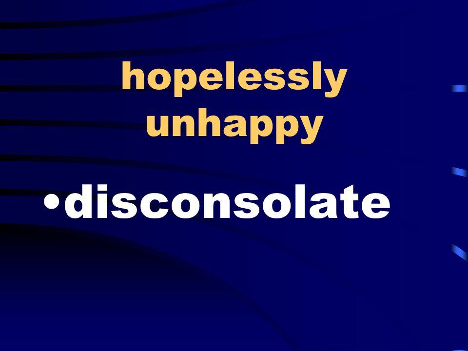 hopelessly unhappy disconsolate