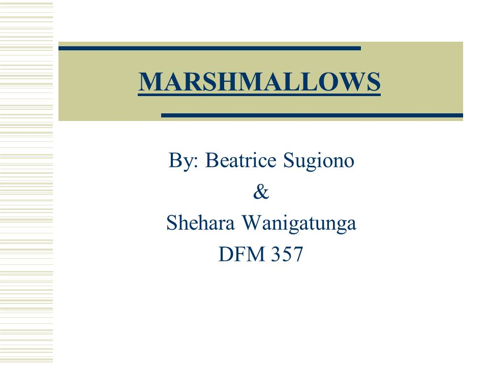 MARSHMALLOWS By: Beatrice Sugiono & Shehara Wanigatunga DFM 357