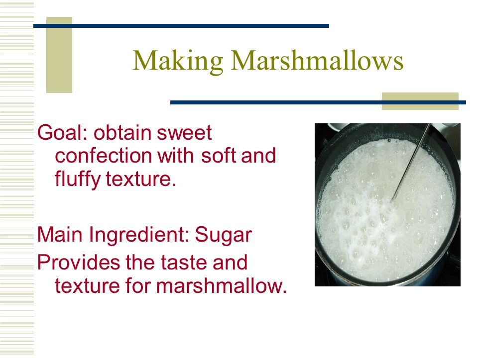 Making Marshmallows Goal: obtain sweet confection with soft and fluffy texture.