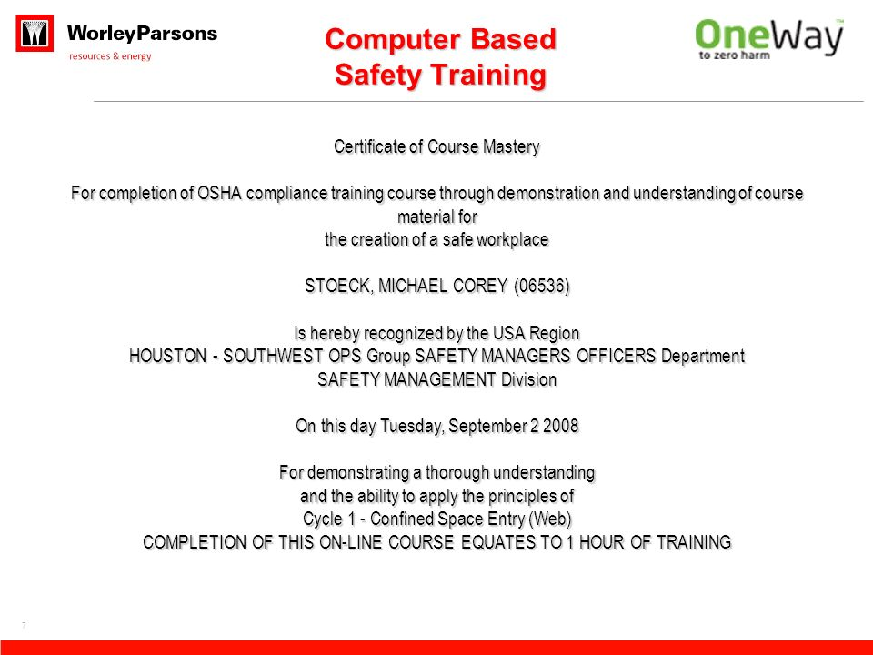 7 Certificate of Course Mastery For completion of OSHA compliance training course through demonstration and understanding of course material for the creation of a safe workplace STOECK, MICHAEL COREY (06536) Is hereby recognized by the USA Region HOUSTON - SOUTHWEST OPS Group SAFETY MANAGERS OFFICERS Department SAFETY MANAGEMENT Division On this day Tuesday, September 2 2008 For demonstrating a thorough understanding and the ability to apply the principles of Cycle 1 - Confined Space Entry (Web) COMPLETION OF THIS ON-LINE COURSE EQUATES TO 1 HOUR OF TRAINING