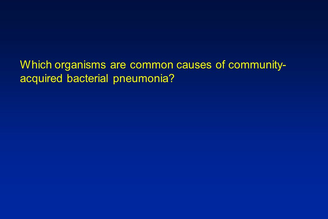 Which organisms are common causes of community- acquired bacterial pneumonia?