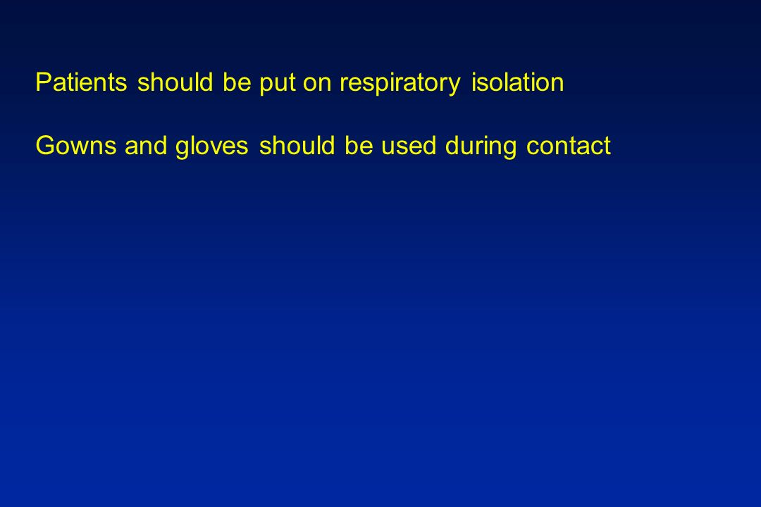 Patients should be put on respiratory isolation Gowns and gloves should be used during contact