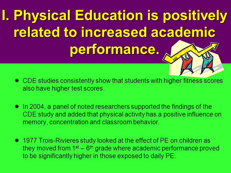 I. Physical Education is positively related to increased academic performance. CDE studies consistently show that students with higher fitness scores