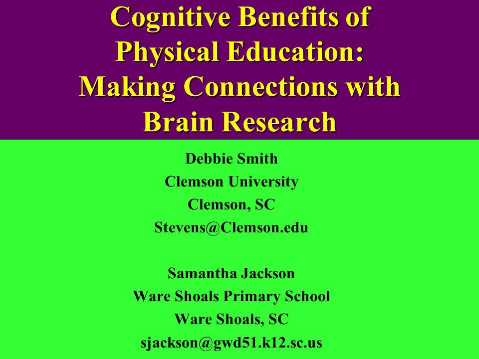 Cognitive Benefits of Physical Education: Making Connections with Brain Research Debbie Smith Clemson University Clemson, SC Stevens@Clemson.edu Saman
