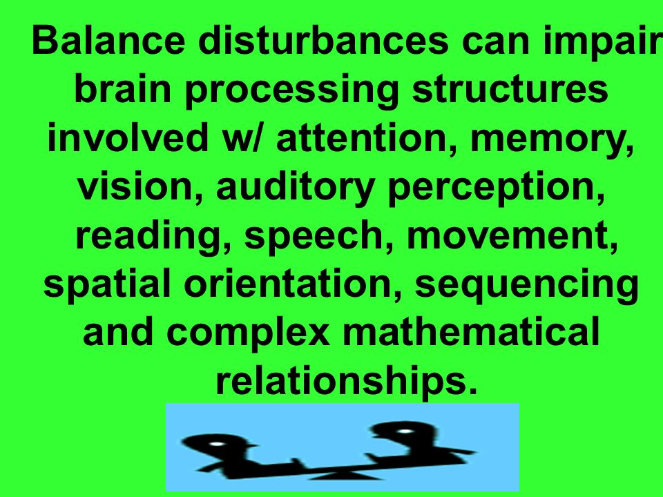 Balance disturbances can impair brain processing structures involved w/ attention, memory, vision, auditory perception, reading, speech, movement, spa