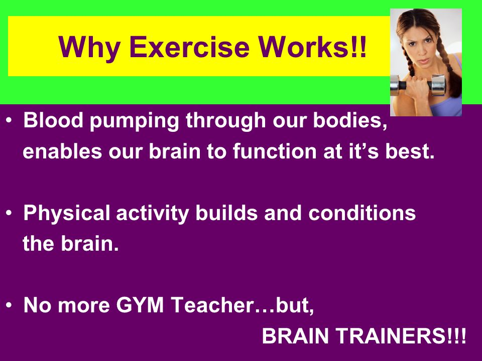 Why Exercise Works!! Blood pumping through our bodies, enables our brain to function at its best. Physical activity builds and conditions the brain. N