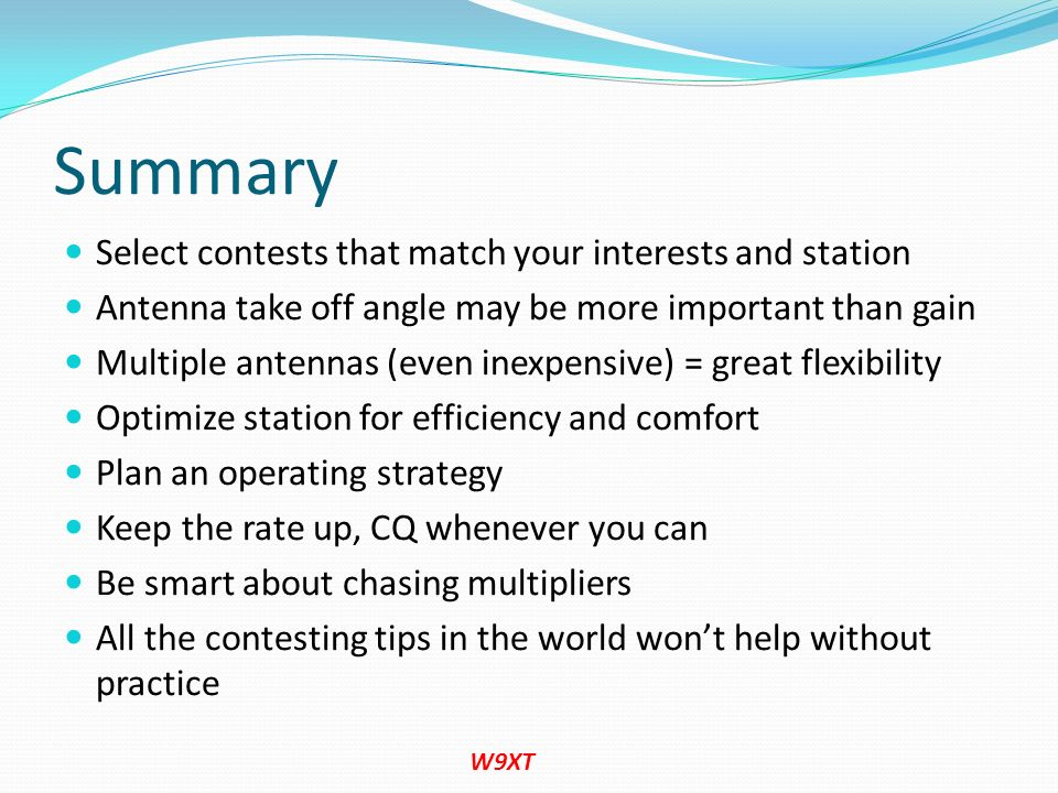 Summary Select contests that match your interests and station Antenna take off angle may be more important than gain Multiple antennas (even inexpensi