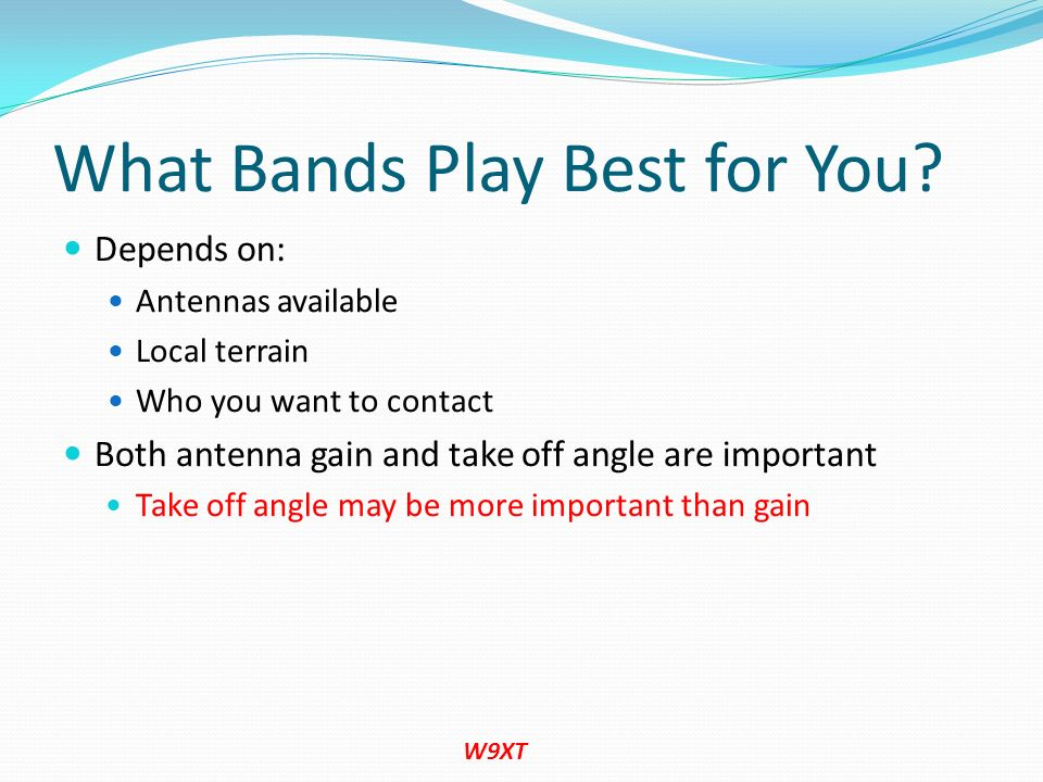 What Bands Play Best for You? Depends on: Antennas available Local terrain Who you want to contact Both antenna gain and take off angle are important