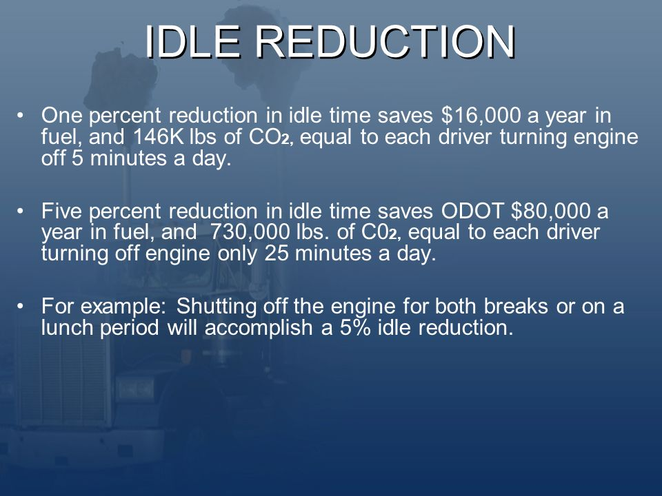 IDLE REDUCTION One percent reduction in idle time saves $16,000 a year in fuel, and 146K lbs of CO 2, equal to each driver turning engine off 5 minutes a day.