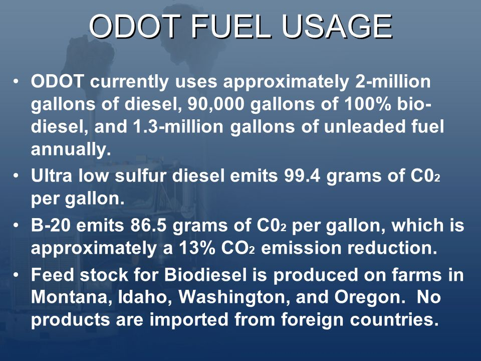 ODOT FUEL USAGE ODOT currently uses approximately 2-million gallons of diesel, 90,000 gallons of 100% bio- diesel, and 1.3-million gallons of unleaded fuel annually.