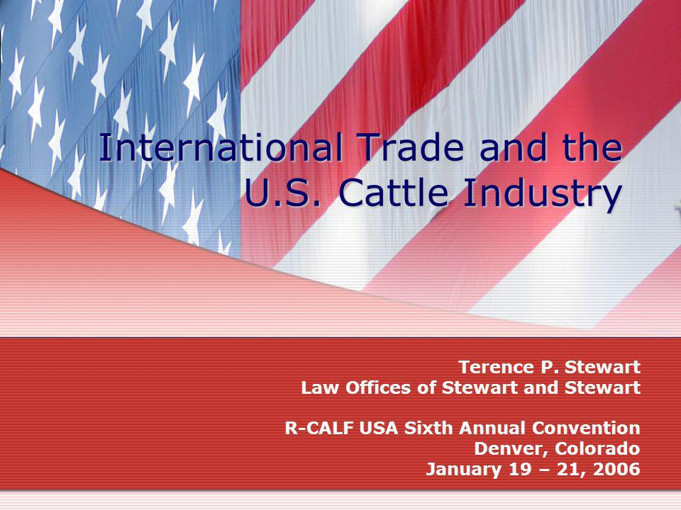 International Trade and the U.S. Cattle Industry Terence P. Stewart Law Offices of Stewart and Stewart R-CALF USA Sixth Annual Convention Denver, Colo