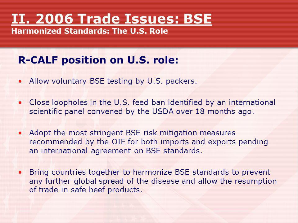 II. 2006 Trade Issues: BSE Harmonized Standards: The U.S. Role R-CALF position on U.S. role: Allow voluntary BSE testing by U.S. packers. Close loopho