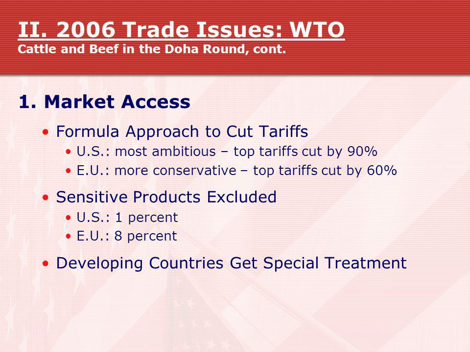 II. 2006 Trade Issues: WTO Cattle and Beef in the Doha Round, cont. 1. Market Access Formula Approach to Cut Tariffs U.S.: most ambitious – top tariff
