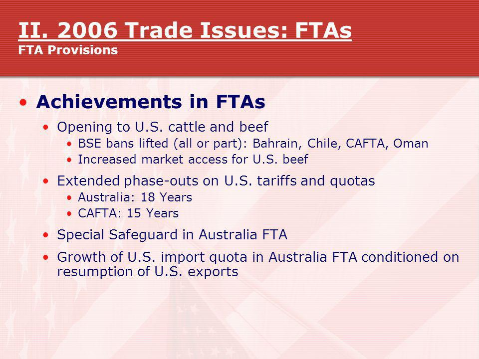 II. 2006 Trade Issues: FTAs FTA Provisions Achievements in FTAs Opening to U.S. cattle and beef BSE bans lifted (all or part): Bahrain, Chile, CAFTA,